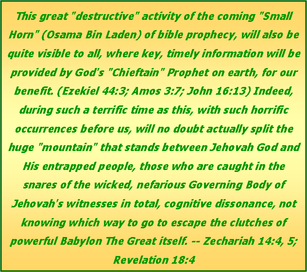 "Text Box: This great ""destructive"" activity of the coming ""Small Horn"" (Osama Bin Laden) of bible prophecy, will also be quite visible to all, where key, timely information will be provided by God's ""Chieftain"" Prophet on earth, for our benefit. (Ezekiel 44:3; Amos 3:7; John 16:13) Indeed, during such a terrific time as this, with such horrific occurrences before us, will no doubt actually split the huge ""mountain"" that stands between Jehovah God and His entrapped people, those who are caught in the snares of the wicked, nefarious Governing Body of Jehovah's witnesses in total, cognitive dissonance, not knowing which way to go to escape the clutches of powerful Babylon The Great itself. -- Zechariah 14:4, 5; Revelation 18:4"