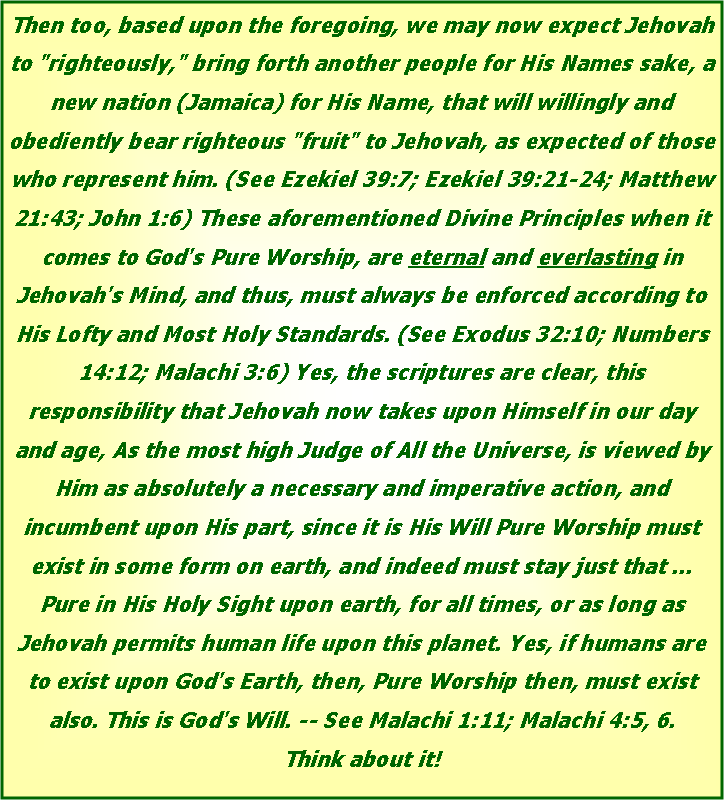 "Text Box: Then too, based upon the foregoing, we may now expect Jehovah to ""righteously,"" bring forth another people for His Names sake, a new nation (Jamaica) for His Name, that will willingly and obediently bear righteous ""fruit"" to Jehovah, as expected of those who represent him. (See Ezekiel 39:7; Ezekiel 39:21-24; Matthew 21:43; John 1:6) These aforementioned Divine Principles when it comes to God's Pure Worship, are eternal and everlasting in Jehovah's Mind, and thus, must always be enforced according to His Lofty and Most Holy Standards. (See Exodus 32:10; Numbers 14:12; Malachi 3:6) Yes, the scriptures are clear, this responsibility that Jehovah now takes upon Himself in our day and age, As the most high Judge of All the Universe, is viewed by Him as absolutely a necessary and imperative action, and incumbent upon His part, since it is His Will Pure Worship must exist in some form on earth, and indeed must stay just that ... Pure in His Holy Sight upon earth, for all times, or as long as Jehovah permits human life upon this planet. Yes, if humans are to exist upon God's Earth, then, Pure Worship then, must exist also. This is God's Will. -- See Malachi 1:11; Malachi 4:5, 6. 